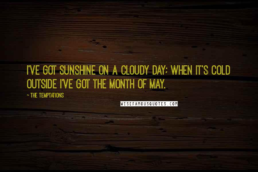 The Temptations quotes: I've got sunshine on a cloudy day; when it's cold outside I've got the month of May.