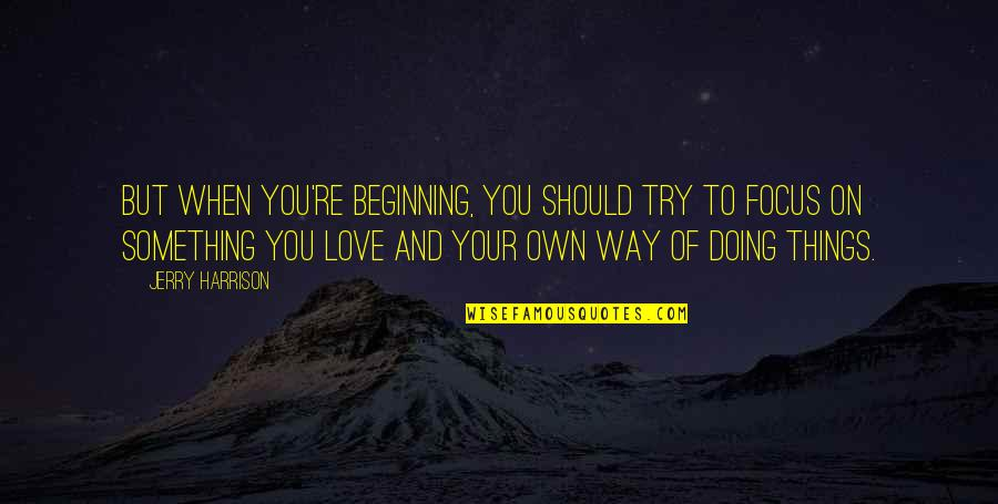 The Terracotta Warriors Quotes By Jerry Harrison: But when you're beginning, you should try to