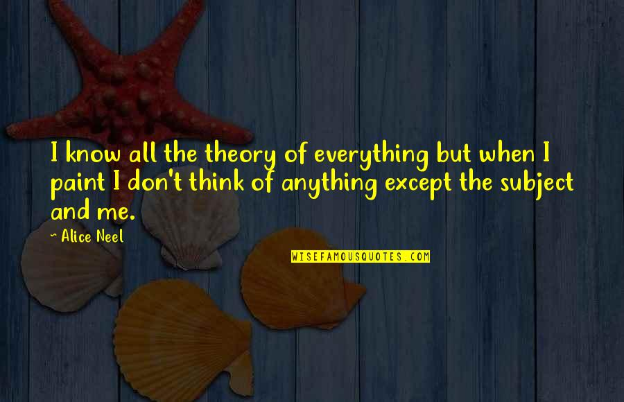 The Theory Of Everything Quotes By Alice Neel: I know all the theory of everything but