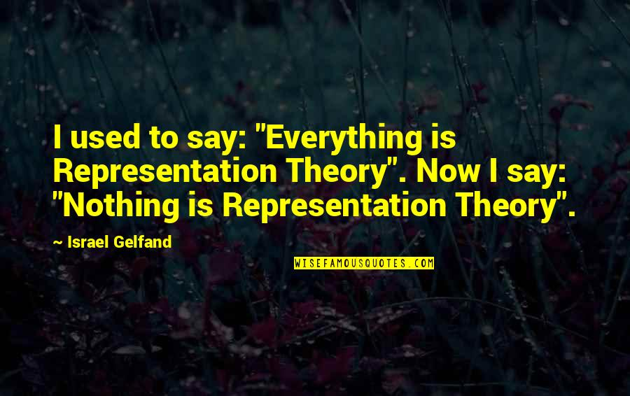 "The Theory Of Everything Quotes By Israel Gelfand: I used to say: ""Everything is Representation Theory""."