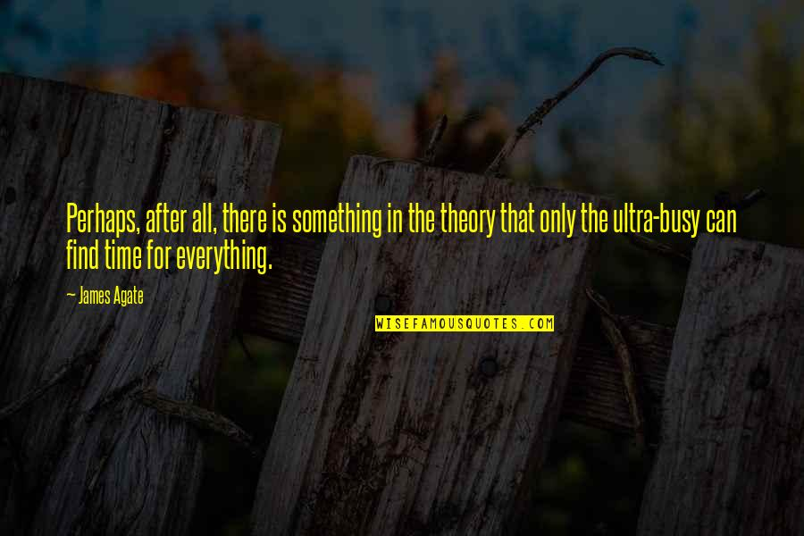 The Theory Of Everything Quotes By James Agate: Perhaps, after all, there is something in the