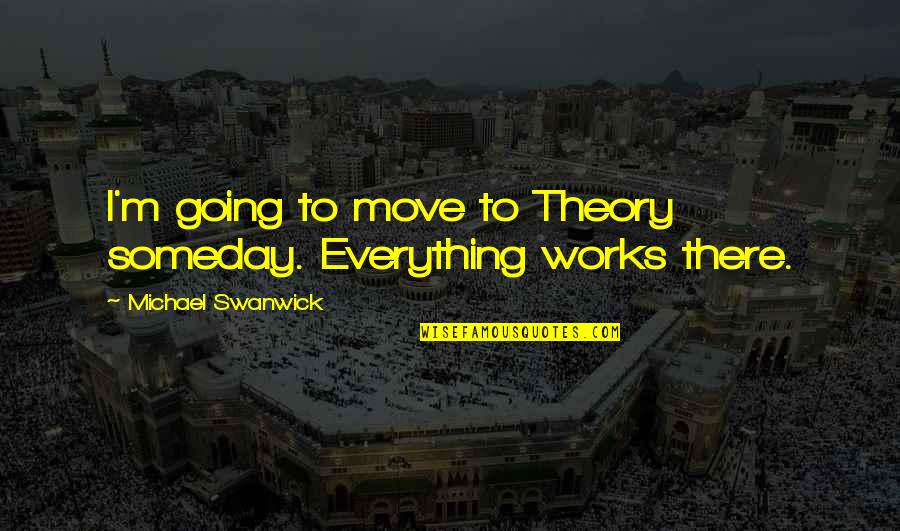 The Theory Of Everything Quotes By Michael Swanwick: I'm going to move to Theory someday. Everything