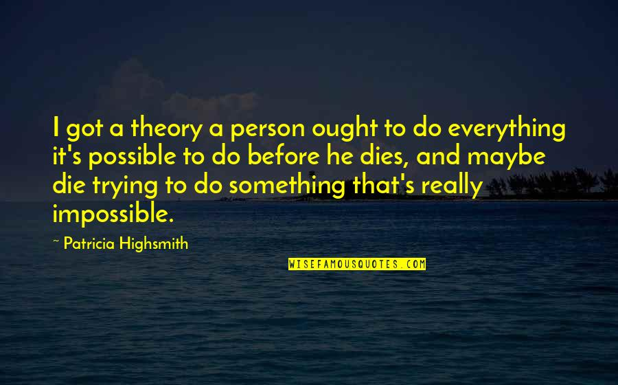 The Theory Of Everything Quotes By Patricia Highsmith: I got a theory a person ought to