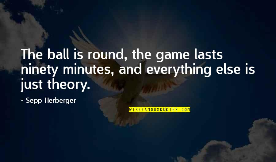 The Theory Of Everything Quotes By Sepp Herberger: The ball is round, the game lasts ninety