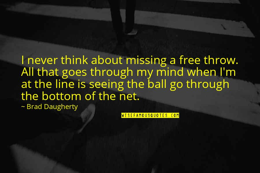 The Thinking Mind Quotes By Brad Daugherty: I never think about missing a free throw.