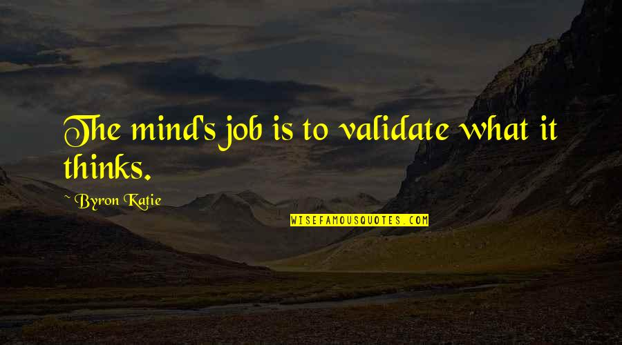 The Thinking Mind Quotes By Byron Katie: The mind's job is to validate what it