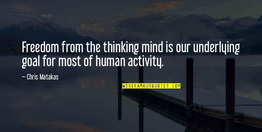 The Thinking Mind Quotes By Chris Matakas: Freedom from the thinking mind is our underlying