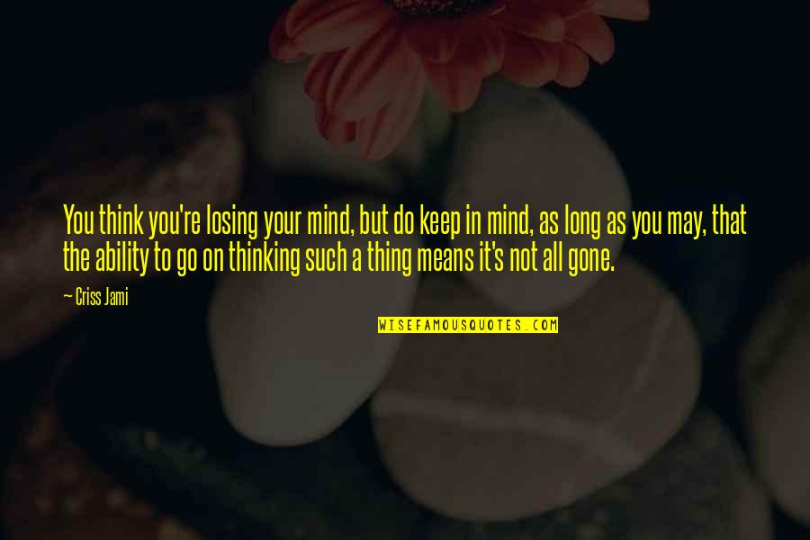The Thinking Mind Quotes By Criss Jami: You think you're losing your mind, but do