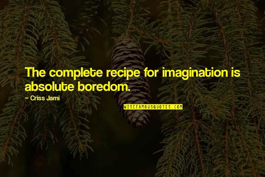 The Thinking Mind Quotes By Criss Jami: The complete recipe for imagination is absolute boredom.