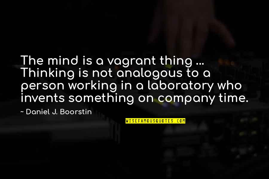 The Thinking Mind Quotes By Daniel J. Boorstin: The mind is a vagrant thing ... Thinking