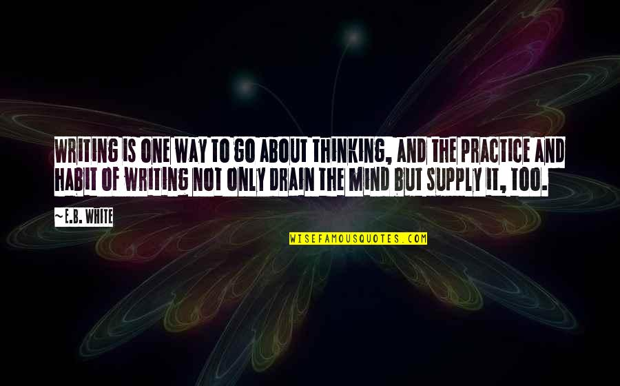 The Thinking Mind Quotes By E.B. White: Writing is one way to go about thinking,