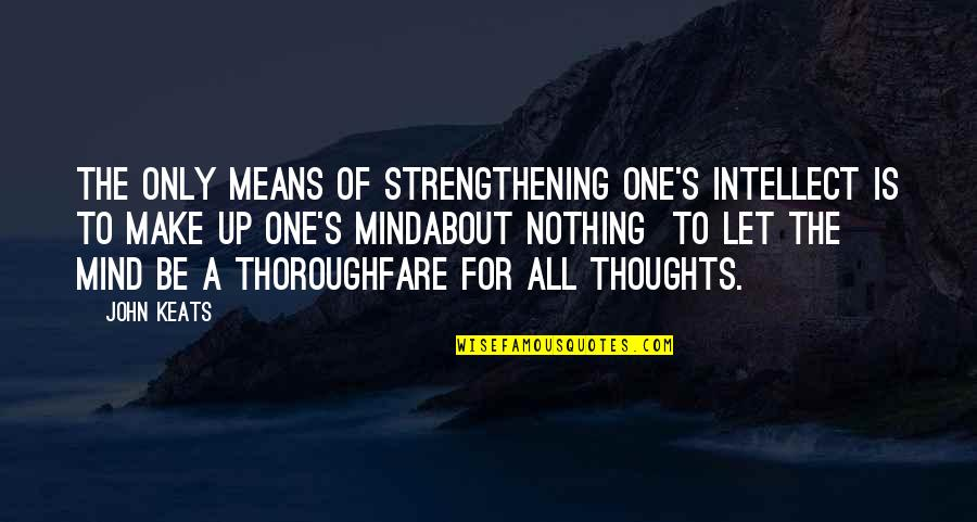 The Thinking Mind Quotes By John Keats: The only means of strengthening one's intellect is