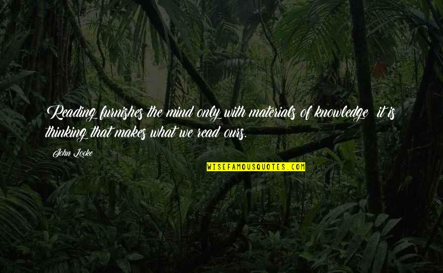 The Thinking Mind Quotes By John Locke: Reading furnishes the mind only with materials of