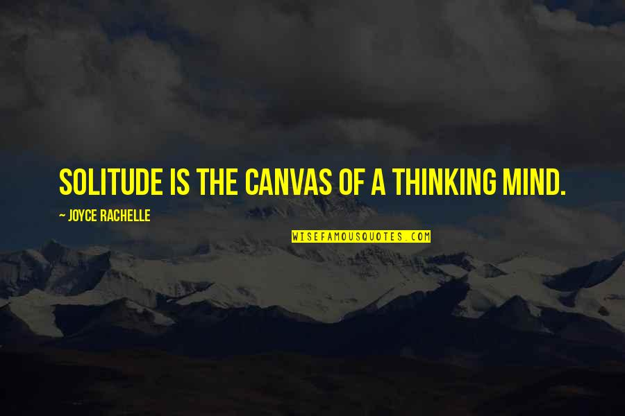 The Thinking Mind Quotes By Joyce Rachelle: Solitude is the canvas of a thinking mind.