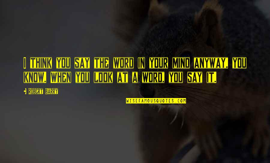 The Thinking Mind Quotes By Robert Barry: I think you say the word in your