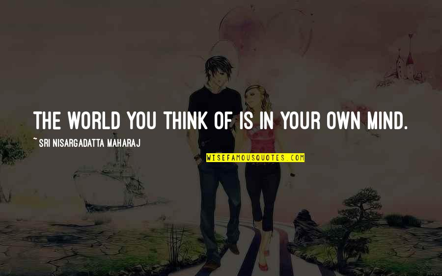 The Thinking Mind Quotes By Sri Nisargadatta Maharaj: The world you think of is in your