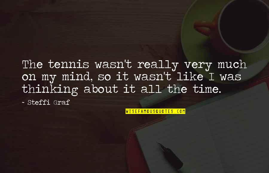 The Thinking Mind Quotes By Steffi Graf: The tennis wasn't really very much on my