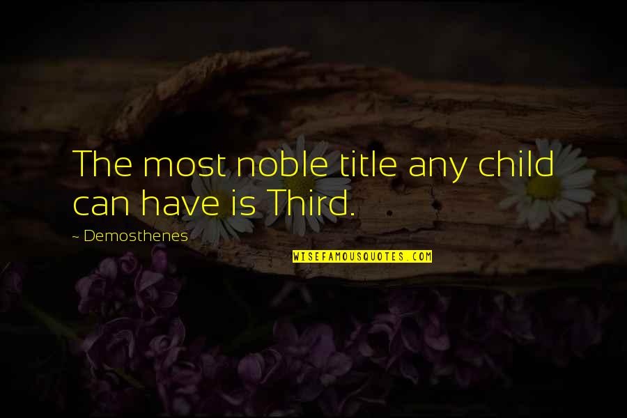 The Third Child Quotes By Demosthenes: The most noble title any child can have