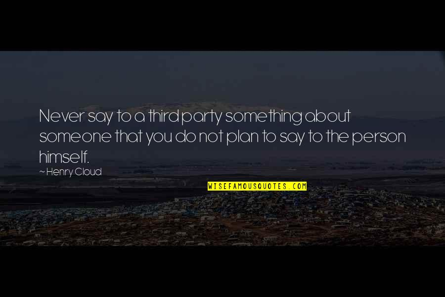 The Third Person Quotes By Henry Cloud: Never say to a third party something about