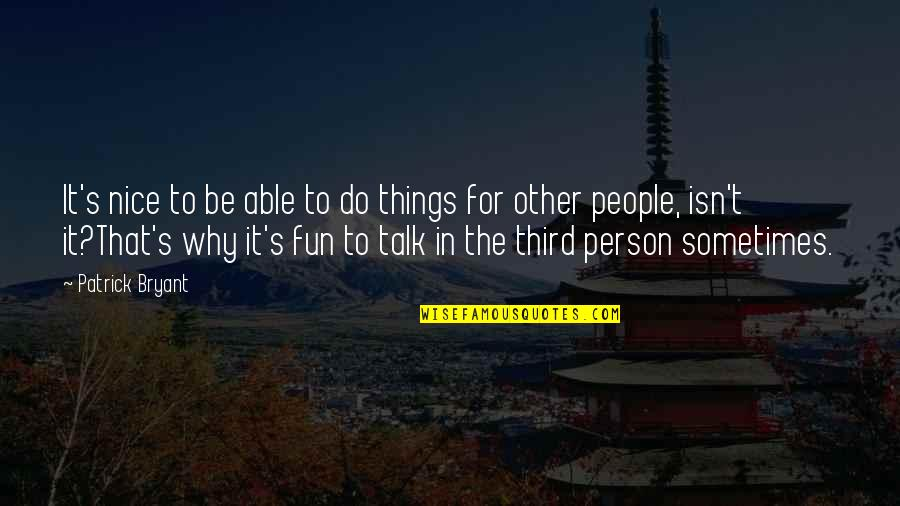The Third Person Quotes By Patrick Bryant: It's nice to be able to do things