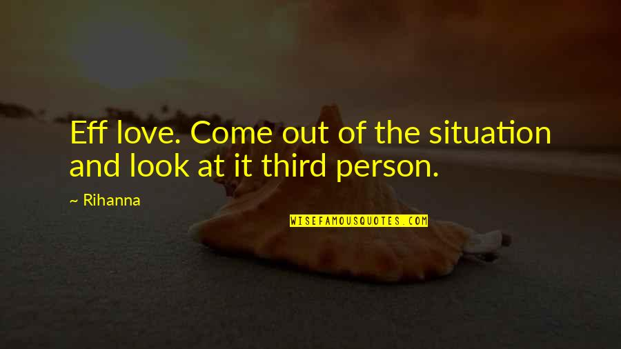 The Third Person Quotes By Rihanna: Eff love. Come out of the situation and