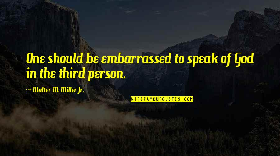 The Third Person Quotes By Walter M. Miller Jr.: One should be embarrassed to speak of God