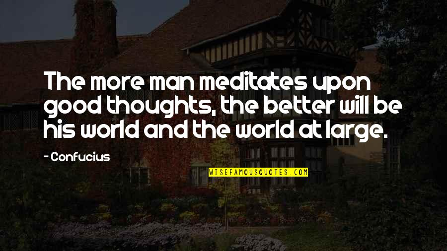 The Thoughts Of A Good Man Quotes By Confucius: The more man meditates upon good thoughts, the
