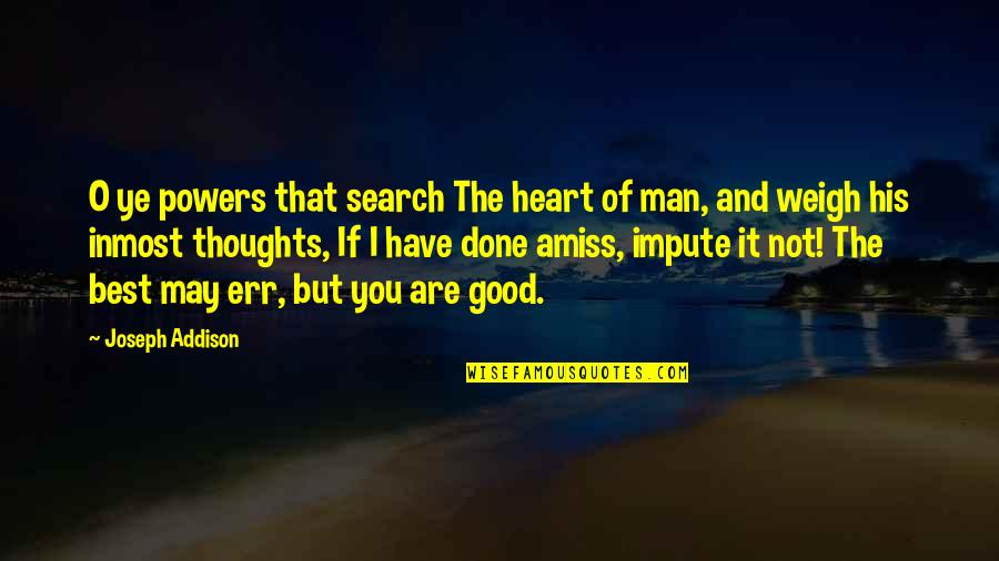 The Thoughts Of A Good Man Quotes By Joseph Addison: O ye powers that search The heart of