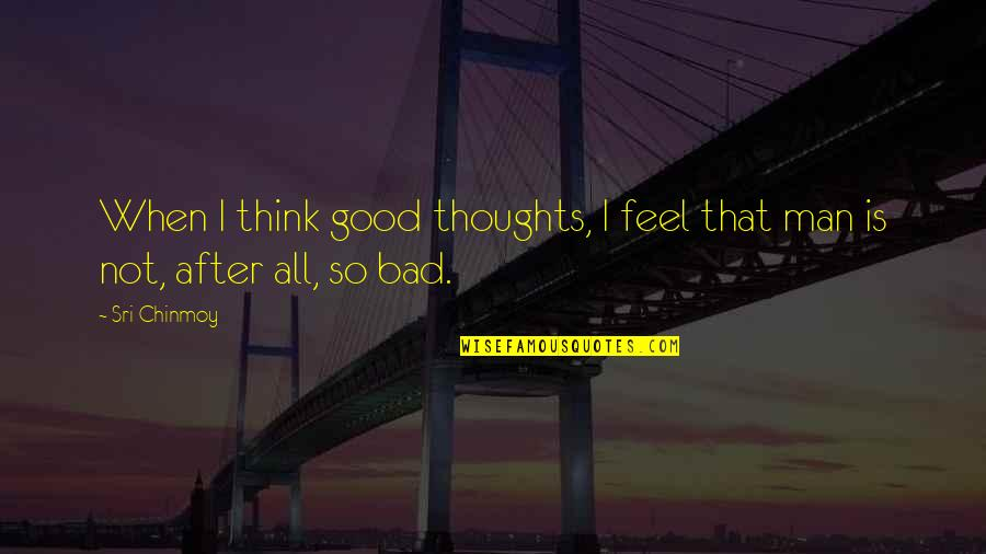 The Thoughts Of A Good Man Quotes By Sri Chinmoy: When I think good thoughts, I feel that