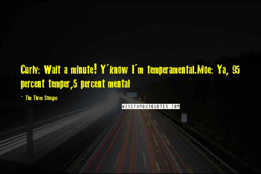 The Three Stooges quotes: Curly: Wait a minute! Y'know I'm temperamental.Moe: Ya, 95 percent temper,5 percent mental