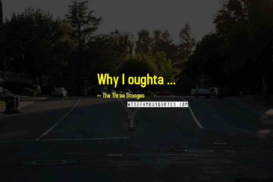 The Three Stooges quotes: Why I oughta ...