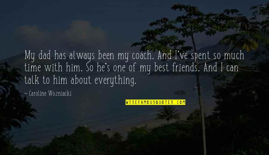 The Time I've Spent With You Quotes By Caroline Wozniacki: My dad has always been my coach. And