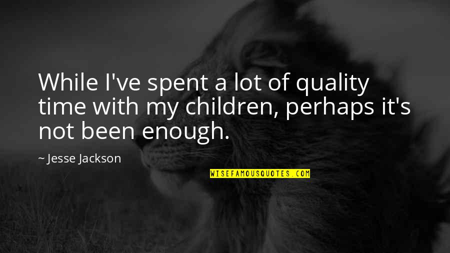 The Time I've Spent With You Quotes By Jesse Jackson: While I've spent a lot of quality time