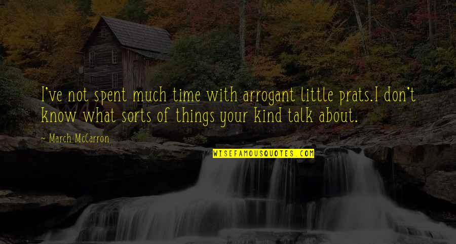 The Time I've Spent With You Quotes By March McCarron: I've not spent much time with arrogant little