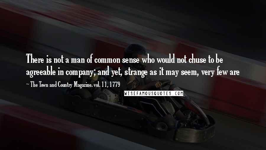 The Town And Country Magazine. Vol. 11, 1779 quotes: There is not a man of common sense who would not chuse to be agreeable in company; and yet, strange as it may seem, very few are