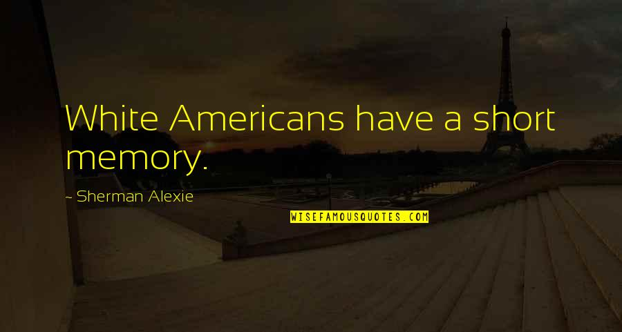 The Tragic Thrills Quotes By Sherman Alexie: White Americans have a short memory.
