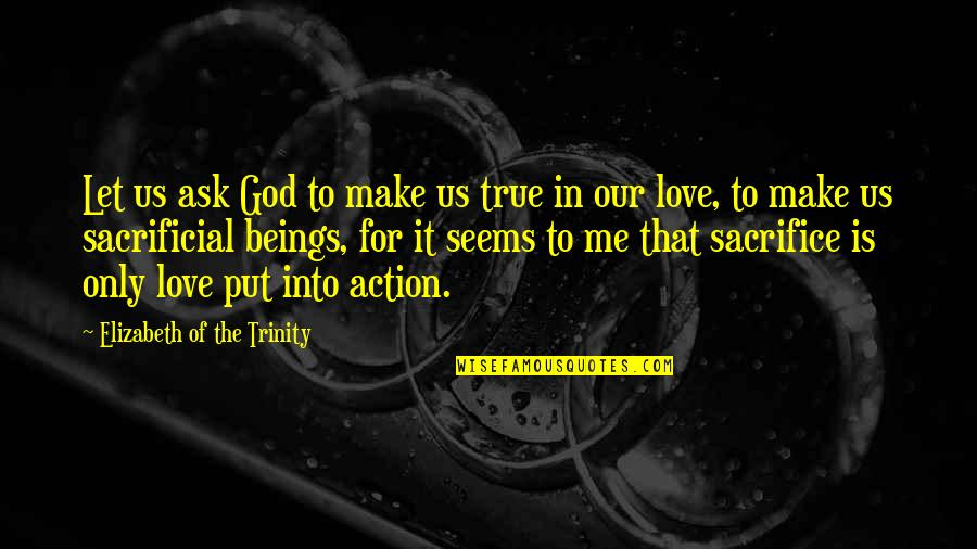 The Trinity Of God Quotes By Elizabeth Of The Trinity: Let us ask God to make us true