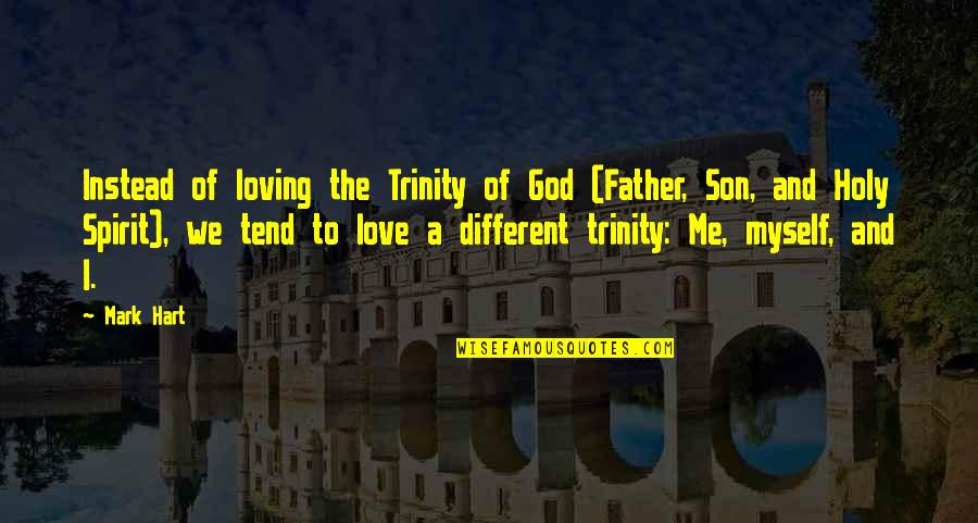 The Trinity Of God Quotes By Mark Hart: Instead of loving the Trinity of God (Father,