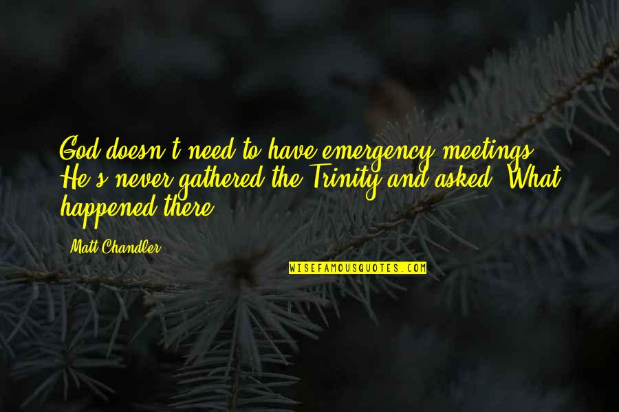 The Trinity Of God Quotes By Matt Chandler: God doesn't need to have emergency meetings. He's