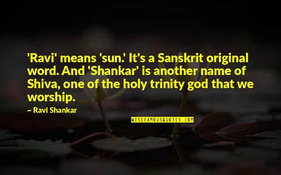 The Trinity Of God Quotes By Ravi Shankar: 'Ravi' means 'sun.' It's a Sanskrit original word.