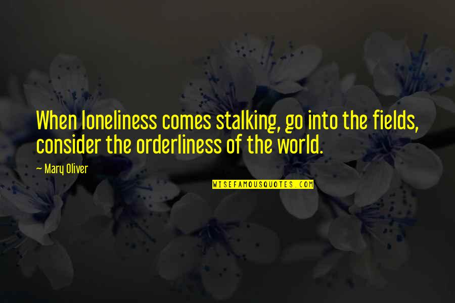The Truce Mario Benedetti Quotes By Mary Oliver: When loneliness comes stalking, go into the fields,