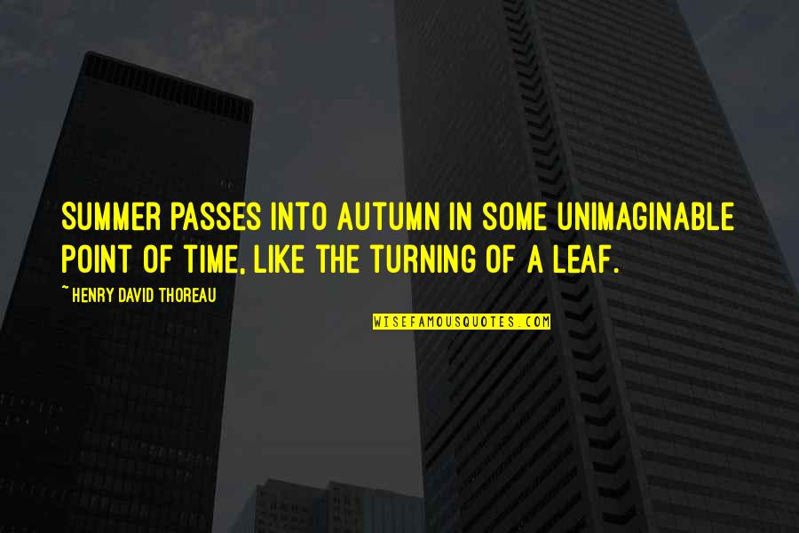 The Turning Point Quotes By Henry David Thoreau: Summer passes into autumn in some unimaginable point