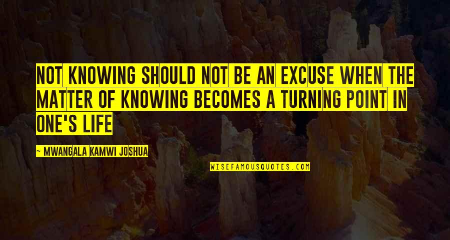 The Turning Point Quotes By Mwangala Kamwi Joshua: Not knowing should not be an excuse when