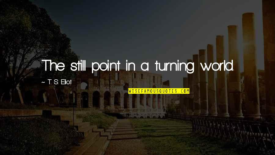 The Turning Point Quotes By T. S. Eliot: The still point in a turning world.