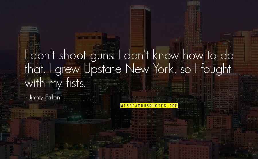 The Two Fridas Quotes By Jimmy Fallon: I don't shoot guns. I don't know how