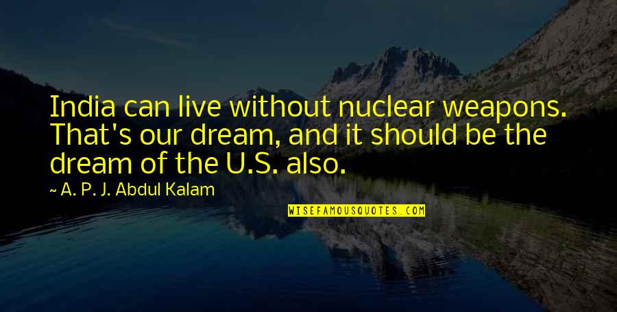 The U.s Quotes By A. P. J. Abdul Kalam: India can live without nuclear weapons. That's our