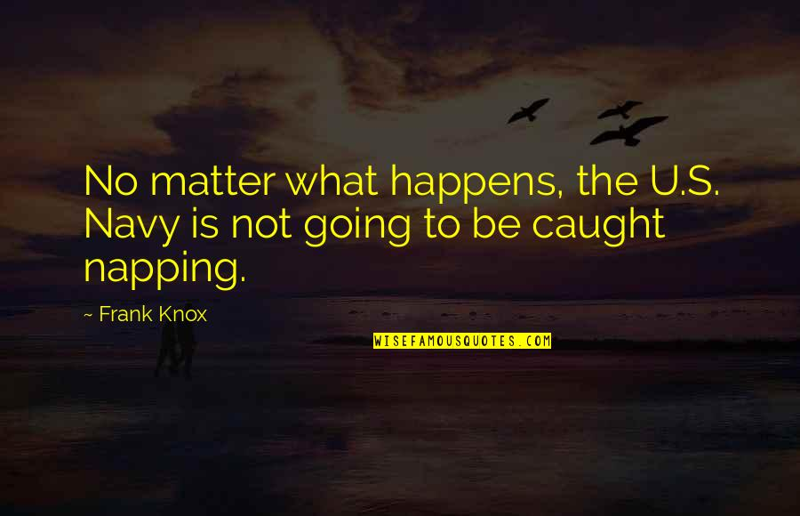 The U.s Quotes By Frank Knox: No matter what happens, the U.S. Navy is
