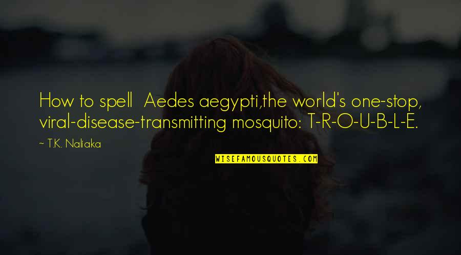 The U.s Quotes By T.K. Naliaka: How to spell Aedes aegypti,the world's one-stop, viral-disease-transmitting