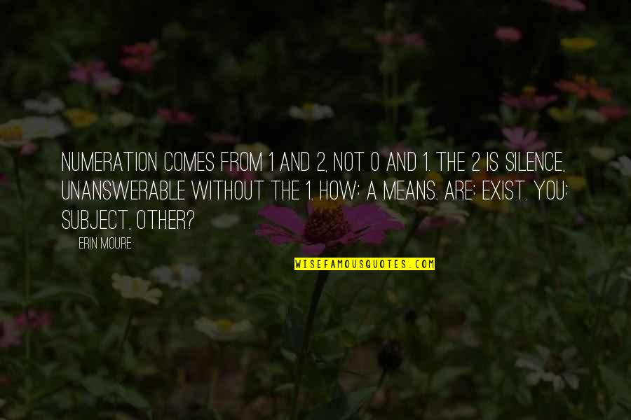 The Unanswerable Quotes By Erin Moure: Numeration comes from 1 and 2, not