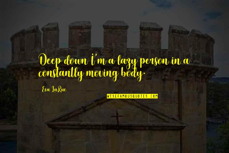 The Unanswerable Quotes By Eva LaRue: Deep down I'm a lazy person in a